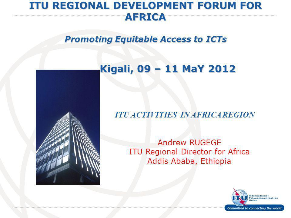 International Telecommunication Union ITU REGIONAL DEVELOPMENT FORUM FOR AFRICA Promoting Equitable Access to ICTs Kigali, 09 – 11 MaY 2012 ITU ACTIVITIES IN AFRICA REGION Andrew RUGEGE ITU Regional Director for Africa Addis Ababa, Ethiopia