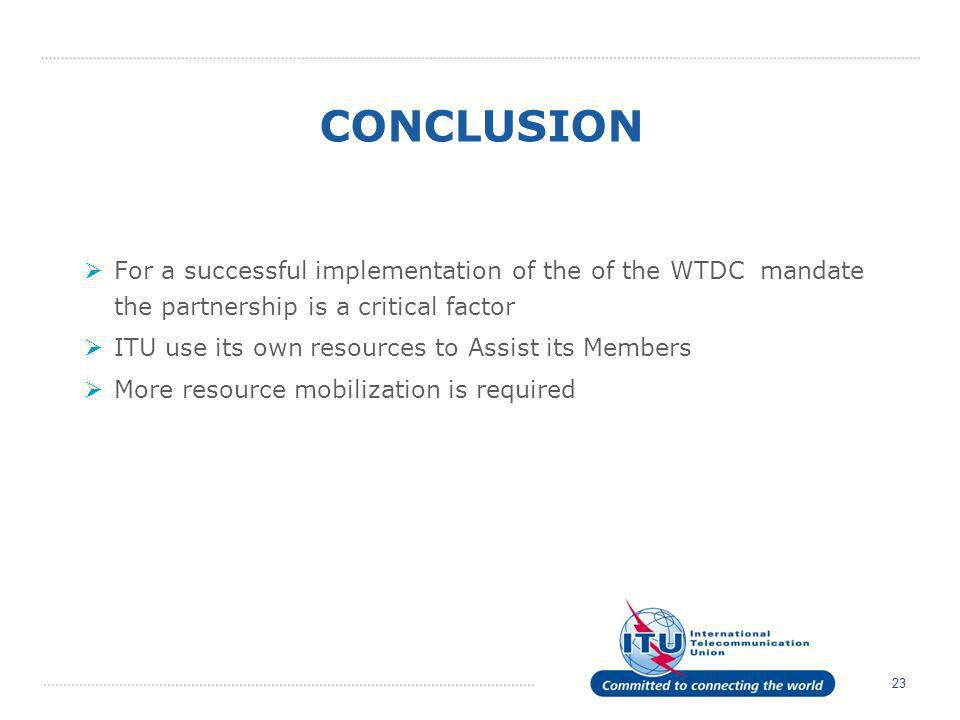 23 CONCLUSION For a successful implementation of the of the WTDC mandate the partnership is a critical factor ITU use its own resources to Assist its Members More resource mobilization is required