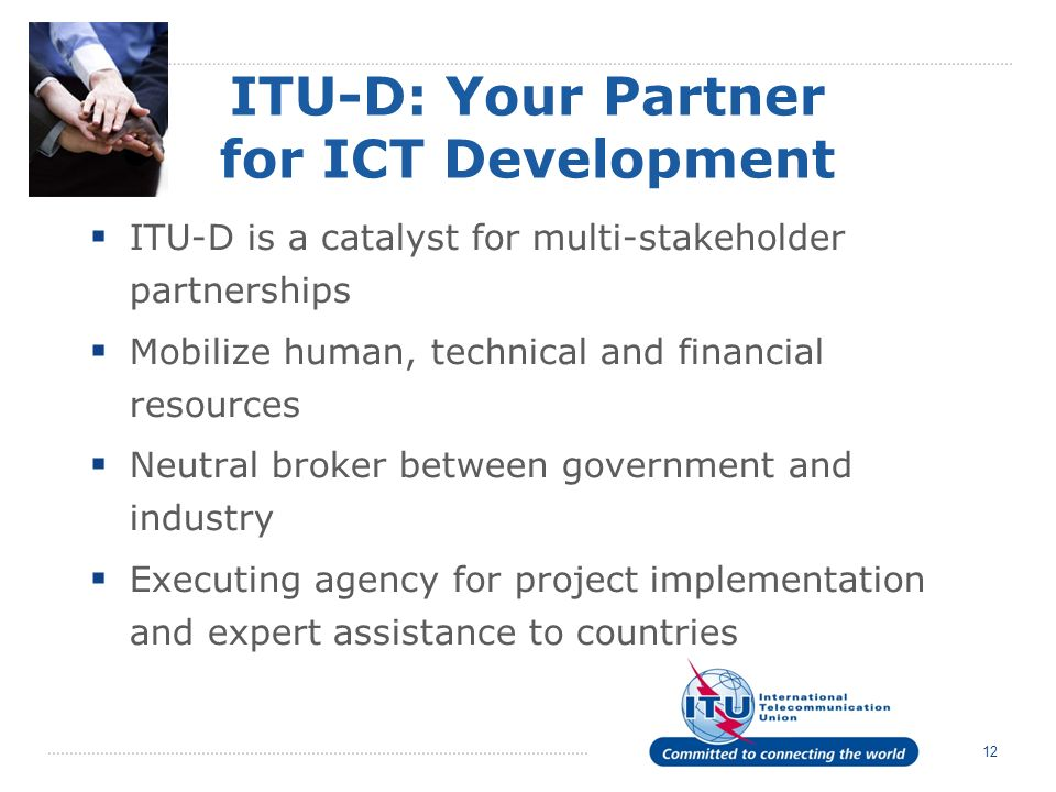 12 ITU-D: Your Partner for ICT Development ITU-D is a catalyst for multi-stakeholder partnerships Mobilize human, technical and financial resources Neutral broker between government and industry Executing agency for project implementation and expert assistance to countries