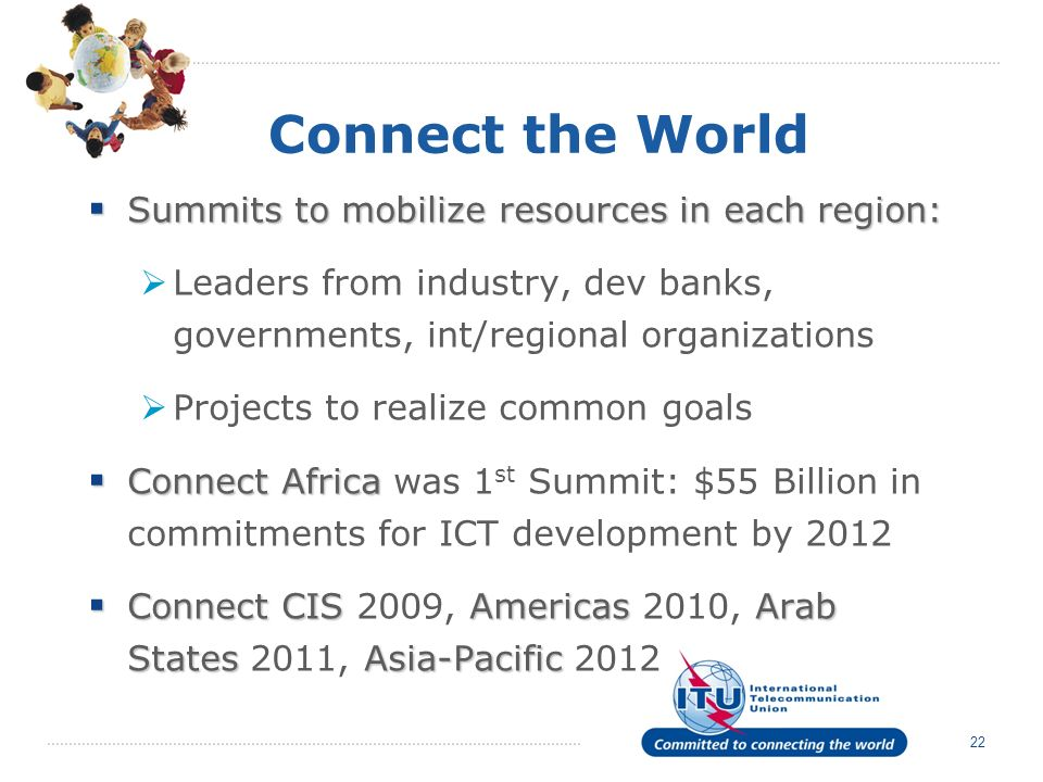 22 Connect the World Summits to mobilize resources in each region: Summits to mobilize resources in each region: Leaders from industry, dev banks, governments, int/regional organizations Projects to realize common goals Connect Africa Connect Africa was 1 st Summit: $55 Billion in commitments for ICT development by 2012 Connect CIS Americas Arab States Asia-Pacific Connect CIS 2009, Americas 2010, Arab States 2011, Asia-Pacific 2012