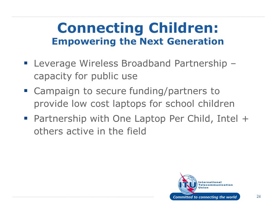 24 Connecting Children: Empowering the Next Generation Leverage Wireless Broadband Partnership – capacity for public use Campaign to secure funding/partners to provide low cost laptops for school children Partnership with One Laptop Per Child, Intel + others active in the field
