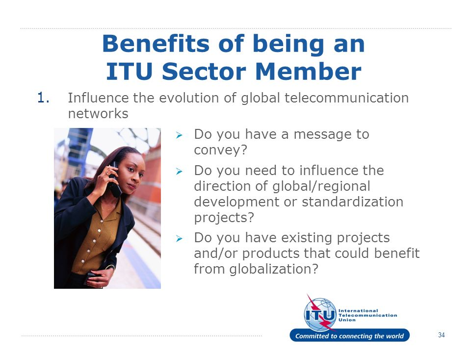 34 Benefits of being an ITU Sector Member 1. Influence the evolution of global telecommunication networks Do you have a message to convey? Do you need