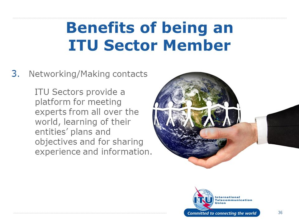 36 Benefits of being an ITU Sector Member 3. Networking/Making contacts ITU Sectors provide a platform for meeting experts from all over the world, le