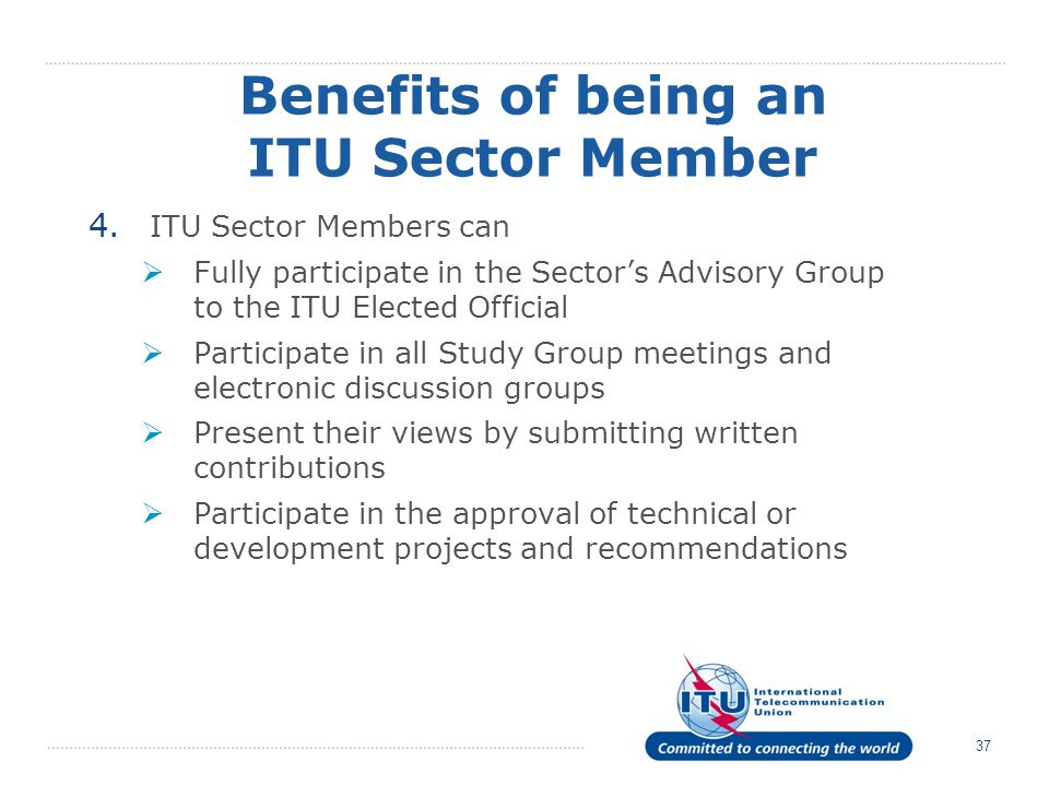 37 Benefits of being an ITU Sector Member 4. ITU Sector Members can Fully participate in the Sectors Advisory Group to the ITU Elected Official Partic