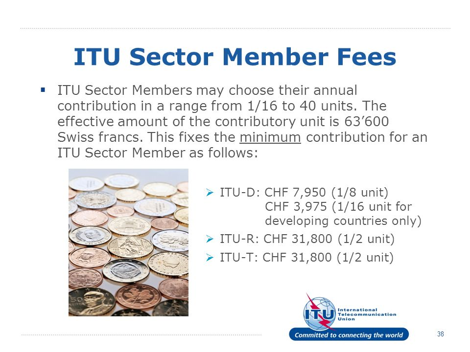 38 ITU Sector Member Fees ITU Sector Members may choose their annual contribution in a range from 1/16 to 40 units.