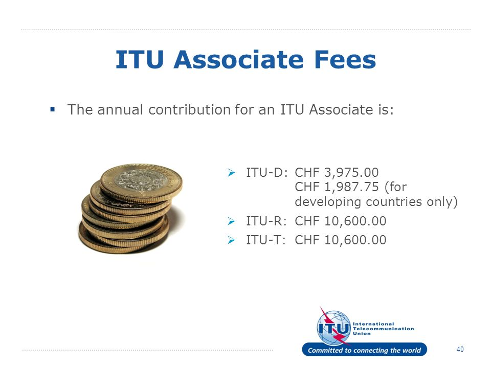 40 ITU Associate Fees The annual contribution for an ITU Associate is: ITU-D:CHF 3,975.00 CHF 1,987.75 (for developing countries only) ITU-R:CHF 10,60