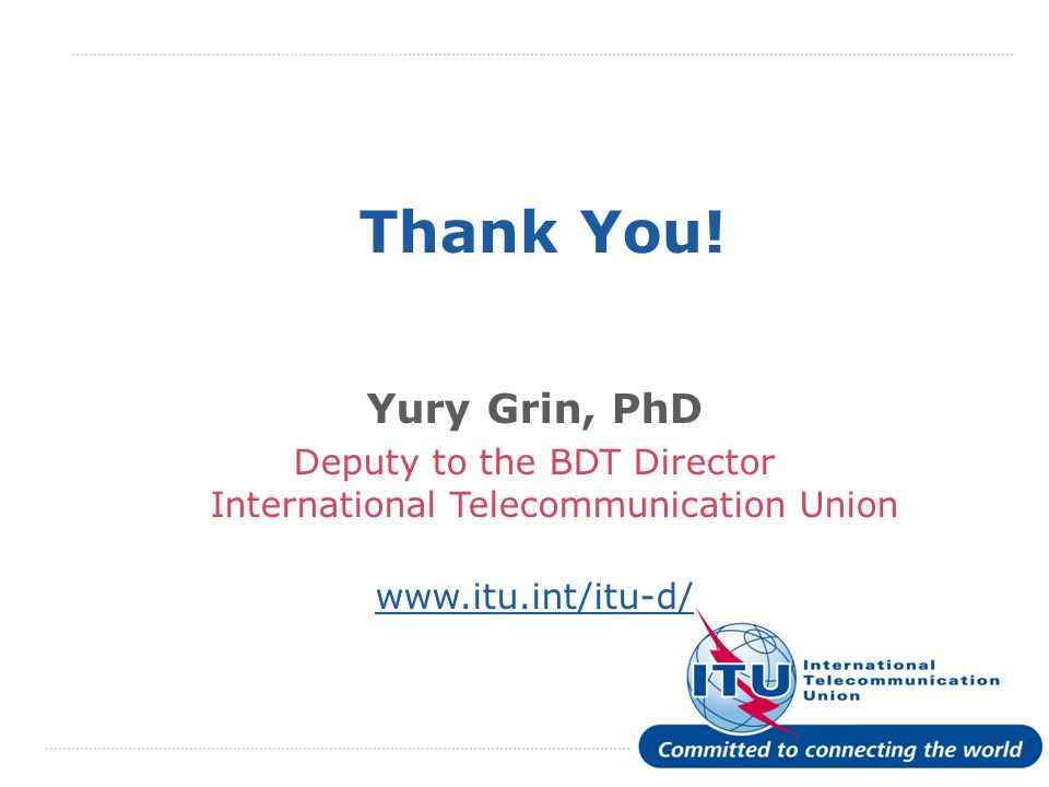 International Telecommunication Union Thank You! Yury Grin, PhD Deputy to the BDT Director International Telecommunication Union www.itu.int/itu-d/