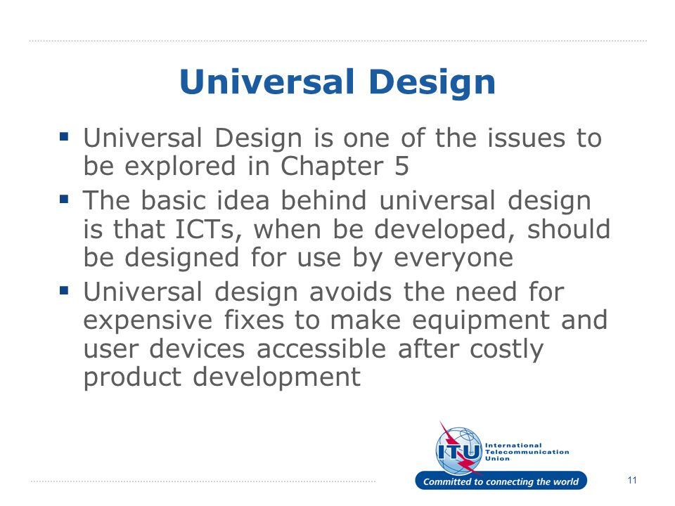 11 Universal Design Universal Design is one of the issues to be explored in Chapter 5 The basic idea behind universal design is that ICTs, when be developed, should be designed for use by everyone Universal design avoids the need for expensive fixes to make equipment and user devices accessible after costly product development