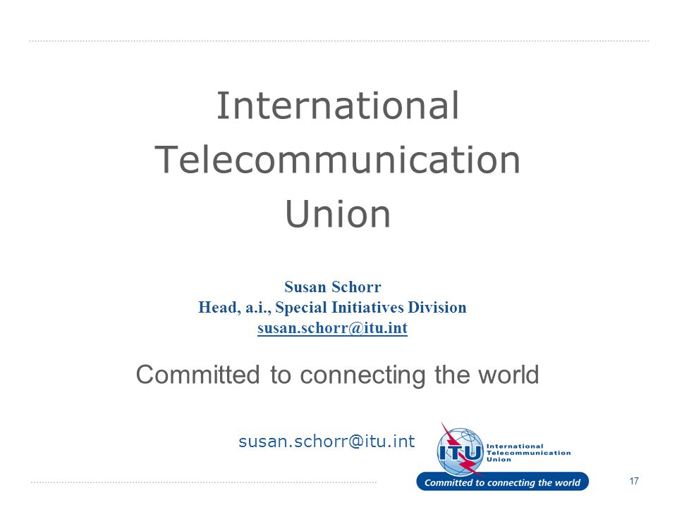 17 International Telecommunication Union Committed to connecting the world Susan Schorr Head, a.i., Special Initiatives Division