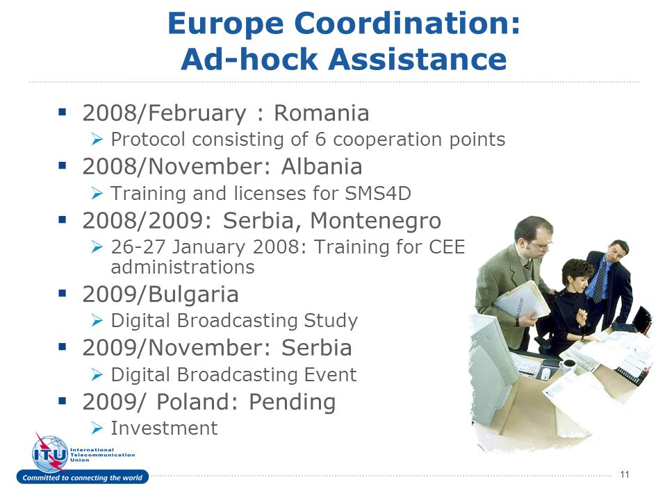 11 Europe Coordination: Ad-hock Assistance 2008/February : Romania Protocol consisting of 6 cooperation points 2008/November: Albania Training and licenses for SMS4D 2008/2009: Serbia, Montenegro 26-27 January 2008: Training for CEE administrations 2009/Bulgaria Digital Broadcasting Study 2009/November: Serbia Digital Broadcasting Event 2009/ Poland: Pending Investment