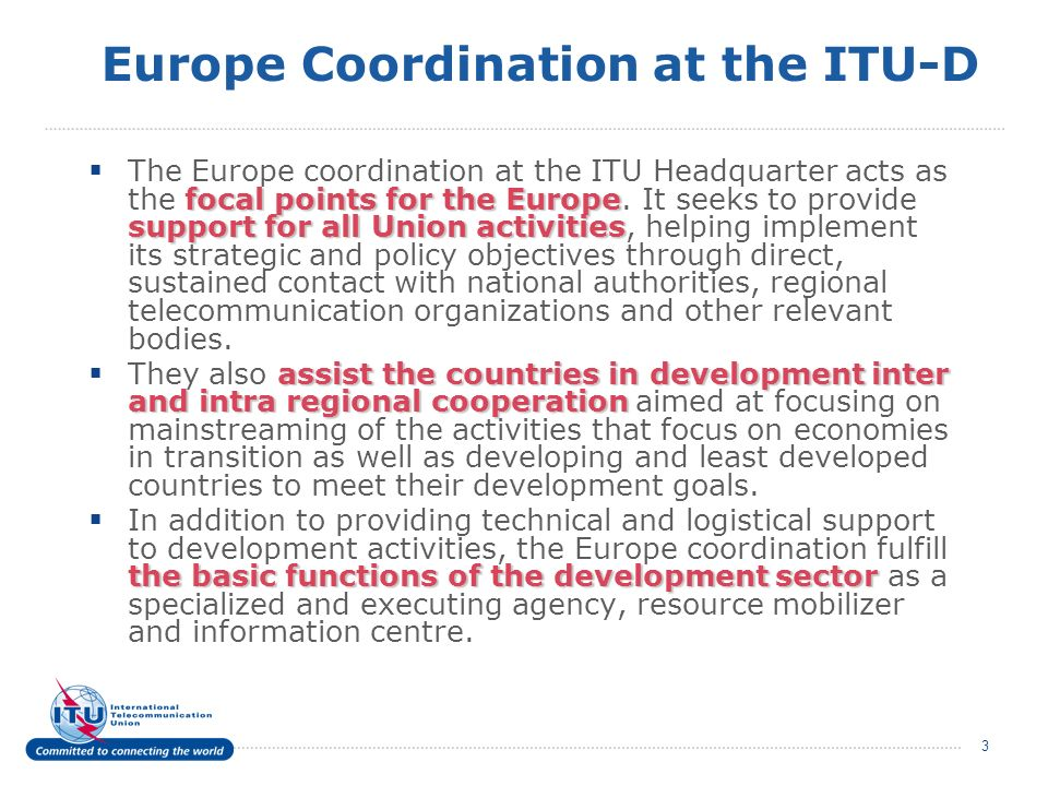 3 Europe Coordination at the ITU-D focal points for the Europe support for all Union activities The Europe coordination at the ITU Headquarter acts as the focal points for the Europe.