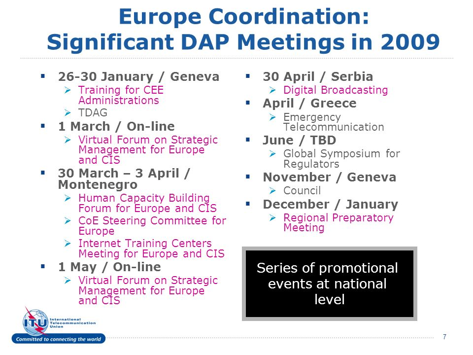 7 Europe Coordination: Significant DAP Meetings in 2009 26-30 January / Geneva Training for CEE Administrations TDAG 1 March / On-line Virtual Forum on Strategic Management for Europe and CIS 30 March – 3 April / Montenegro Human Capacity Building Forum for Europe and CIS CoE Steering Committee for Europe Internet Training Centers Meeting for Europe and CIS 1 May / On-line Virtual Forum on Strategic Management for Europe and CIS 30 April / Serbia Digital Broadcasting April / Greece Emergency Telecommunication June / TBD Global Symposium for Regulators November / Geneva Council December / January Regional Preparatory Meeting Series of promotional events at national level