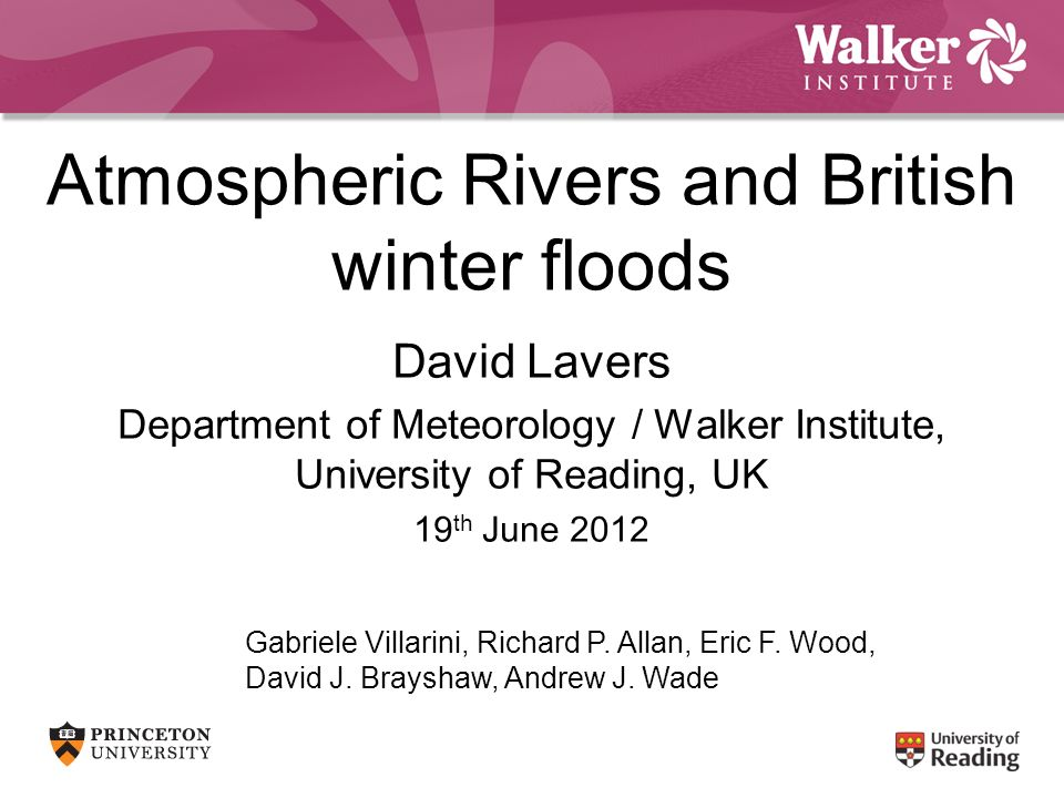 Atmospheric Rivers and British winter floods David Lavers Department of Meteorology / Walker Institute, University of Reading, UK 19 th June 2012 Gabr