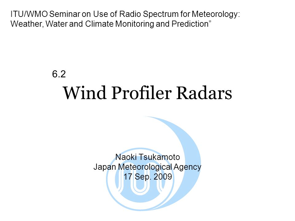 Wind Profiler Radars Naoki Tsukamoto Japan Meteorological Agency 17 Sep. 2009 ITU/WMO Seminar on Use of Radio Spectrum for Meteorology: Weather, Water