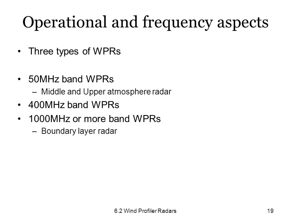 6.2 Wind Profiler Radars19 Operational and frequency aspects Three types of WPRs 50MHz band WPRs –Middle and Upper atmosphere radar 400MHz band WPRs 1