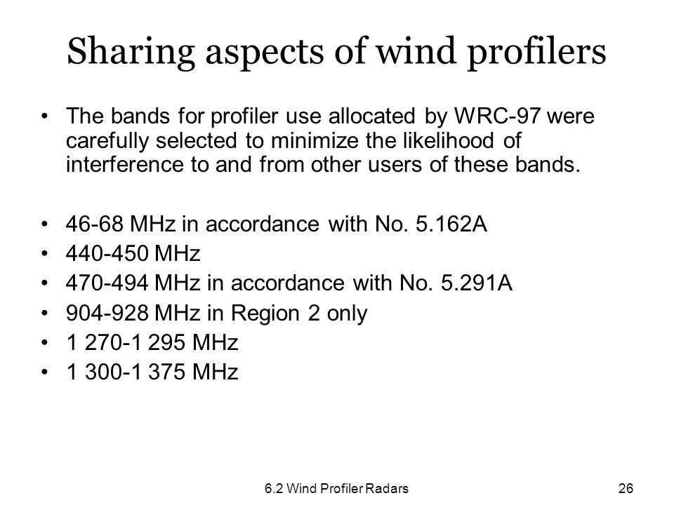 6.2 Wind Profiler Radars26 Sharing aspects of wind profilers The bands for profiler use allocated by WRC-97 were carefully selected to minimize the li