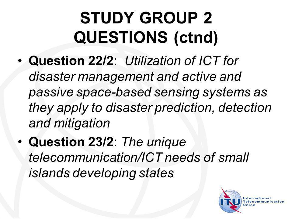 STUDY GROUP 2 QUESTIONS (ctnd) Question 22/2: Utilization of ICT for disaster management and active and passive space-based sensing systems as they apply to disaster prediction, detection and mitigation Question 23/2: The unique telecommunication/ICT needs of small islands developing states
