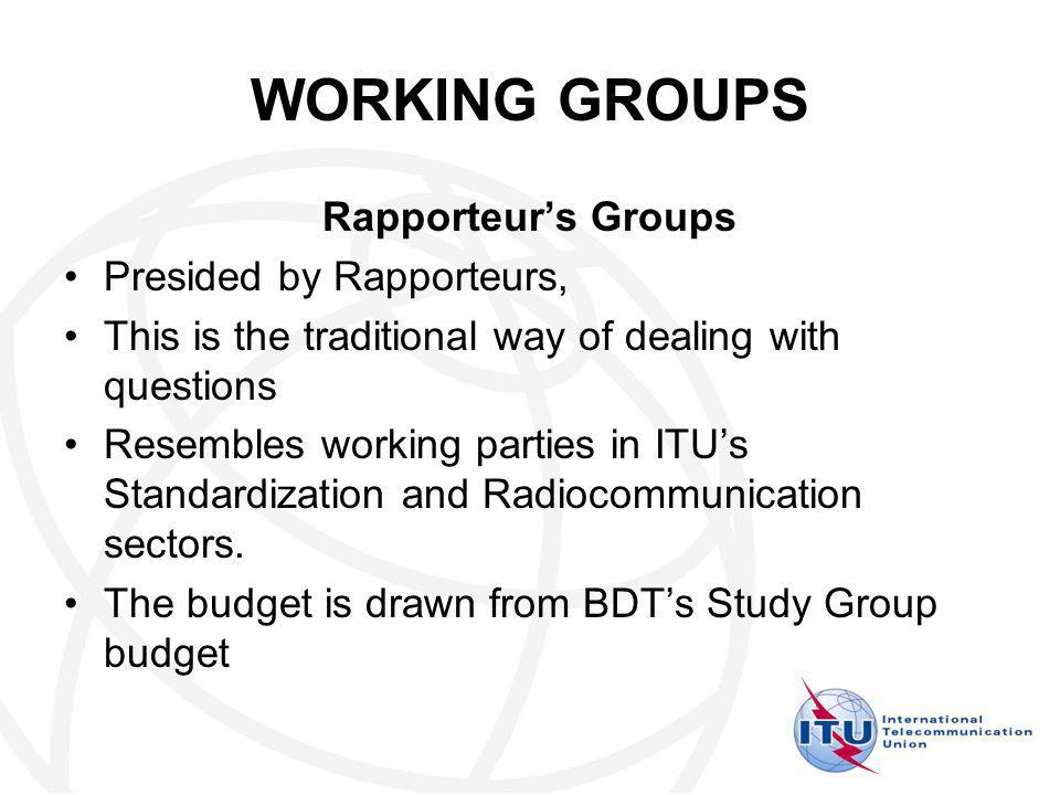 WORKING GROUPS Rapporteurs Groups Presided by Rapporteurs, This is the traditional way of dealing with questions Resembles working parties in ITUs Standardization and Radiocommunication sectors.