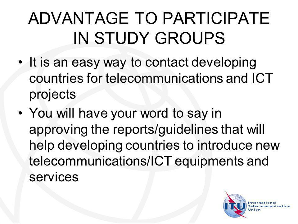 ADVANTAGE TO PARTICIPATE IN STUDY GROUPS It is an easy way to contact developing countries for telecommunications and ICT projects You will have your word to say in approving the reports/guidelines that will help developing countries to introduce new telecommunications/ICT equipments and services