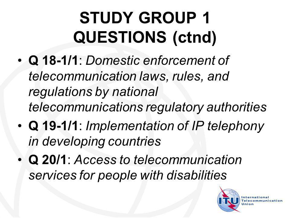 STUDY GROUP 1 QUESTIONS (ctnd) Q 18-1/1: Domestic enforcement of telecommunication laws, rules, and regulations by national telecommunications regulatory authorities Q 19-1/1: Implementation of IP telephony in developing countries Q 20/1: Access to telecommunication services for people with disabilities