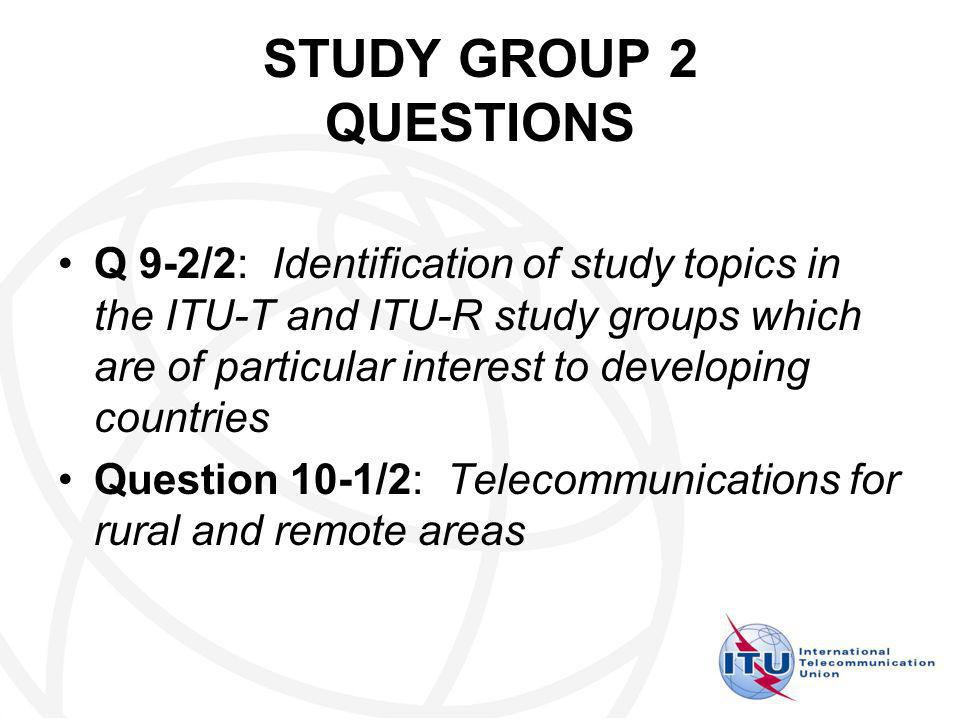 STUDY GROUP 2 QUESTIONS Q 9-2/2: Identification of study topics in the ITU-T and ITU-R study groups which are of particular interest to developing countries Question 10-1/2: Telecommunications for rural and remote areas