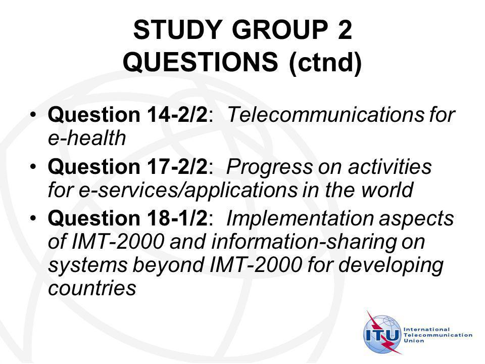 STUDY GROUP 2 QUESTIONS (ctnd) Question 14-2/2: Telecommunications for e health Question 17-2/2: Progress on activities for e services/applications in