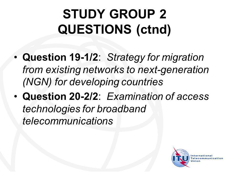 STUDY GROUP 2 QUESTIONS (ctnd) Question 19-1/2: Strategy for migration from existing networks to next-generation (NGN) for developing countries Question 20-2/2: Examination of access technologies for broadband telecommunications