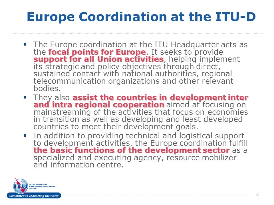 3 Europe Coordination at the ITU-D focal points for Europe support for all Union activities The Europe coordination at the ITU Headquarter acts as the focal points for Europe.