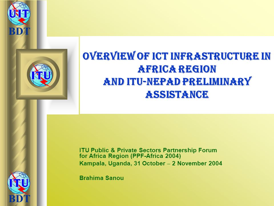 BDT Overview of ICT Infrastructure in Africa Region and ITU-NEPAD Preliminary Assistance ITU Public & Private Sectors Partnership Forum for Africa Reg