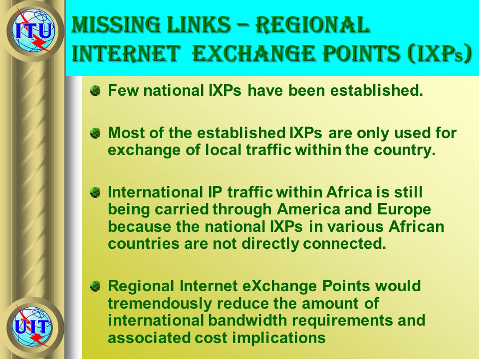 Missing Links – Regional Internet eXchange Points (IXP s ) Few national IXPs have been established. Most of the established IXPs are only used for exc