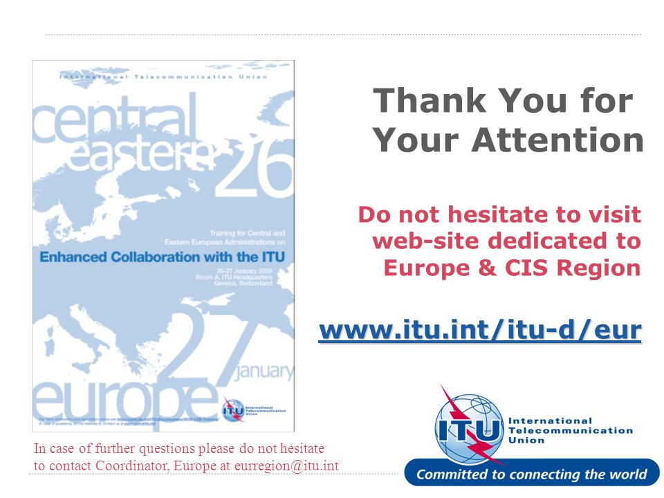 International Telecommunication Union Thank You for Your Attention Do not hesitate to visit web-site dedicated to Europe & CIS Region www.itu.int/itu-