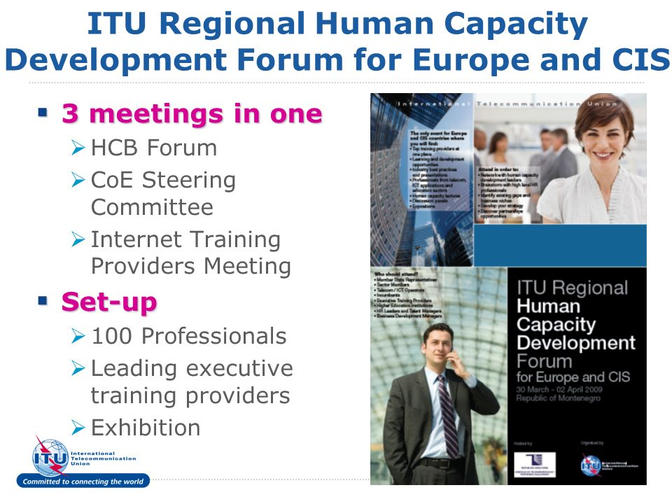 6 ITU Regional Human Capacity Development Forum for Europe and CIS 3 meetings in one 3 meetings in one HCB Forum CoE Steering Committee Internet Training Providers Meeting Set-up Set-up 100 Professionals Leading executive training providers Exhibition