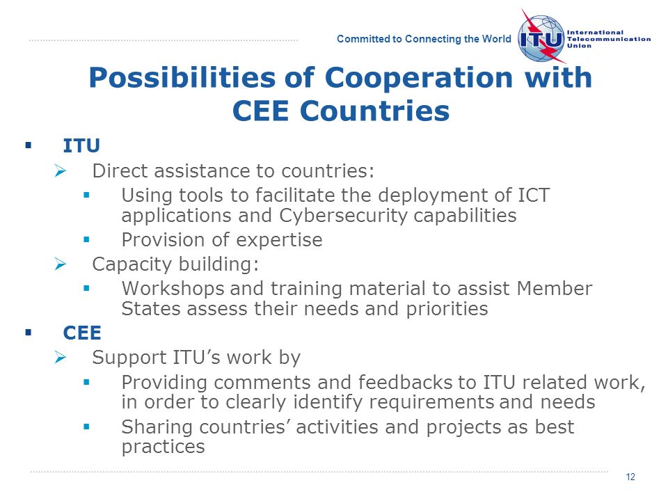 Committed to Connecting the World 12 Possibilities of Cooperation with CEE Countries ITU Direct assistance to countries: Using tools to facilitate the deployment of ICT applications and Cybersecurity capabilities Provision of expertise Capacity building: Workshops and training material to assist Member States assess their needs and priorities CEE Support ITUs work by Providing comments and feedbacks to ITU related work, in order to clearly identify requirements and needs Sharing countries activities and projects as best practices