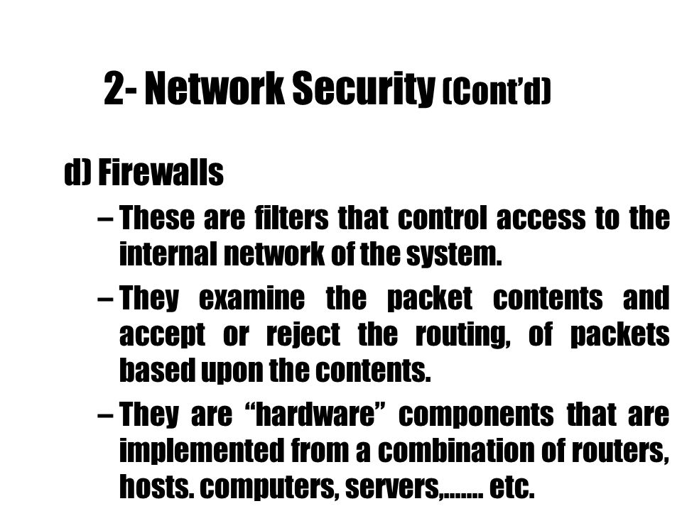 2- Network Security (Contd) d) Firewalls –These are filters that control access to the internal network of the system. –They examine the packet conten