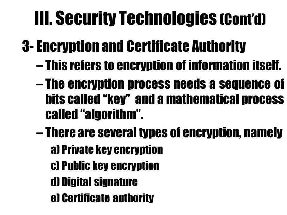 III. Security Technologies (Contd) 3- Encryption and Certificate Authority –This refers to encryption of information itself. –The encryption process n