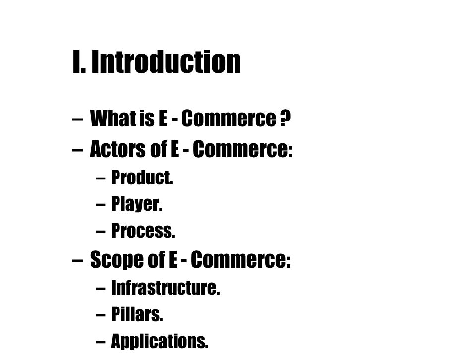 I. Introduction –What is E - Commerce ? –Actors of E - Commerce: –Product. –Player. –Process. –Scope of E - Commerce: –Infrastructure. –Pillars. –Appl