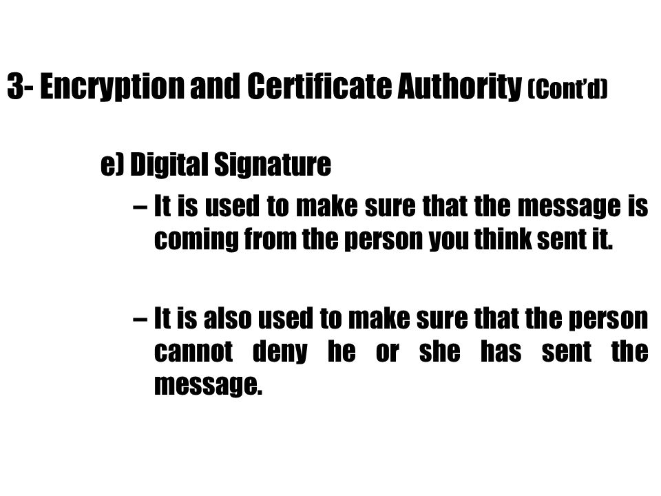 3- Encryption and Certificate Authority (Contd) e) Digital Signature –It is used to make sure that the message is coming from the person you think sen