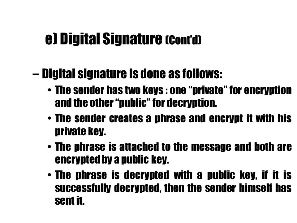 e) Digital Signature (Contd) –Digital signature is done as follows: The sender has two keys : one private for encryption and the other public for decr