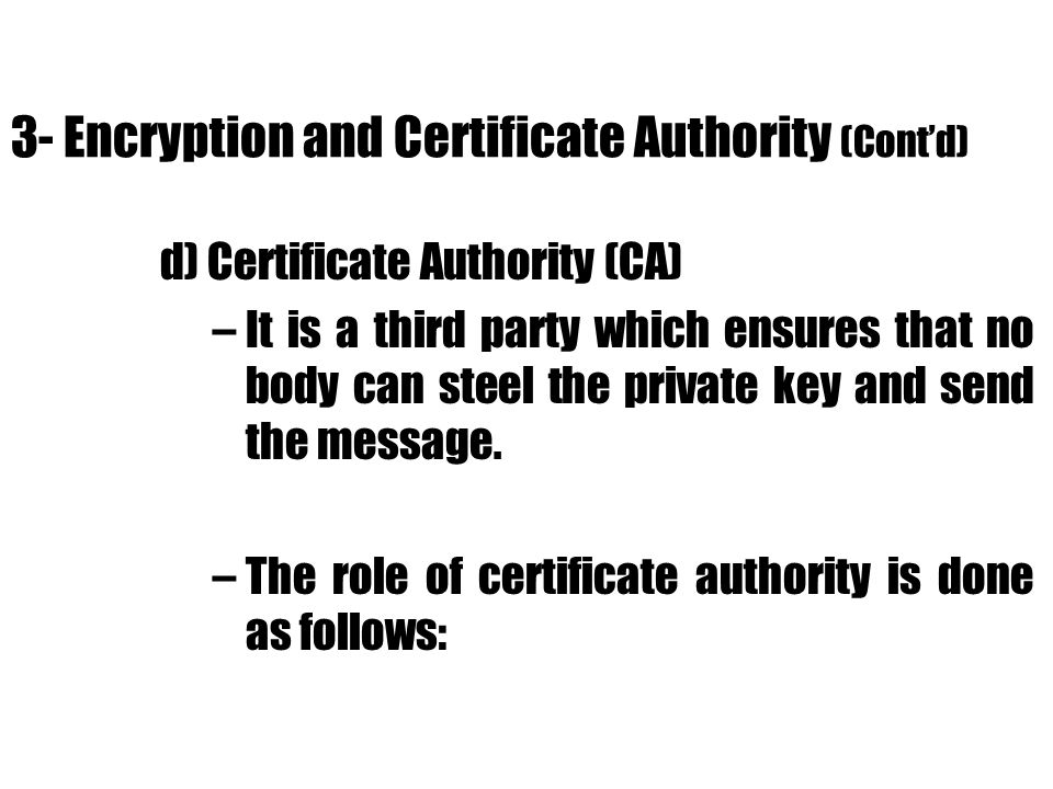 3- Encryption and Certificate Authority (Contd) d) Certificate Authority (CA) –It is a third party which ensures that no body can steel the private ke