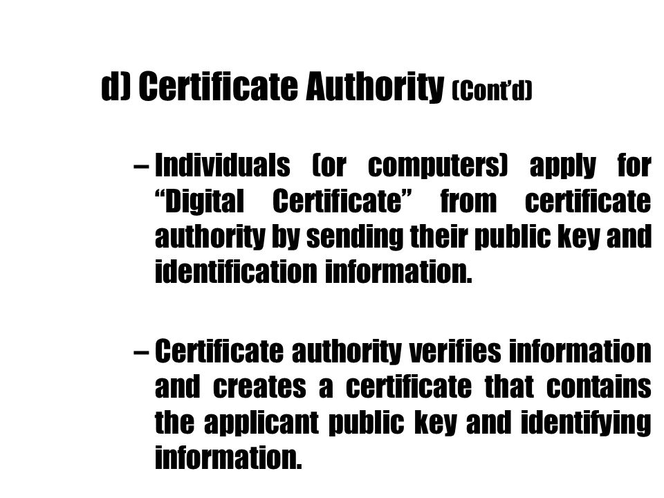 d) Certificate Authority (Contd) –Individuals (or computers) apply for Digital Certificate from certificate authority by sending their public key and
