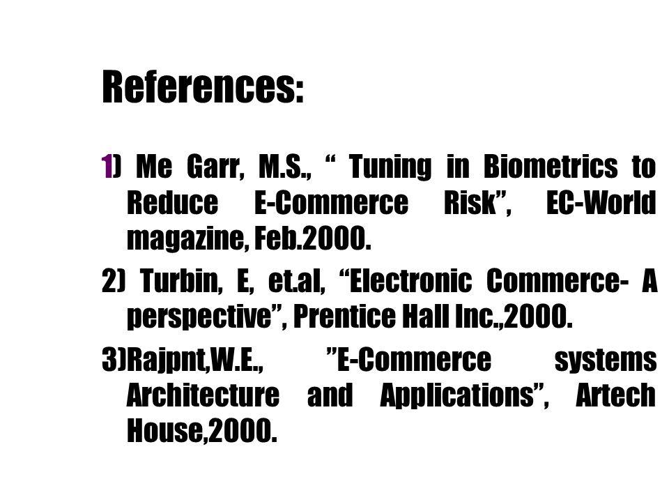 References: 1) Me Garr, M.S., Tuning in Biometrics to Reduce E-Commerce Risk, EC-World magazine, Feb.2000. 2) Turbin, E, et.al, Electronic Commerce- A