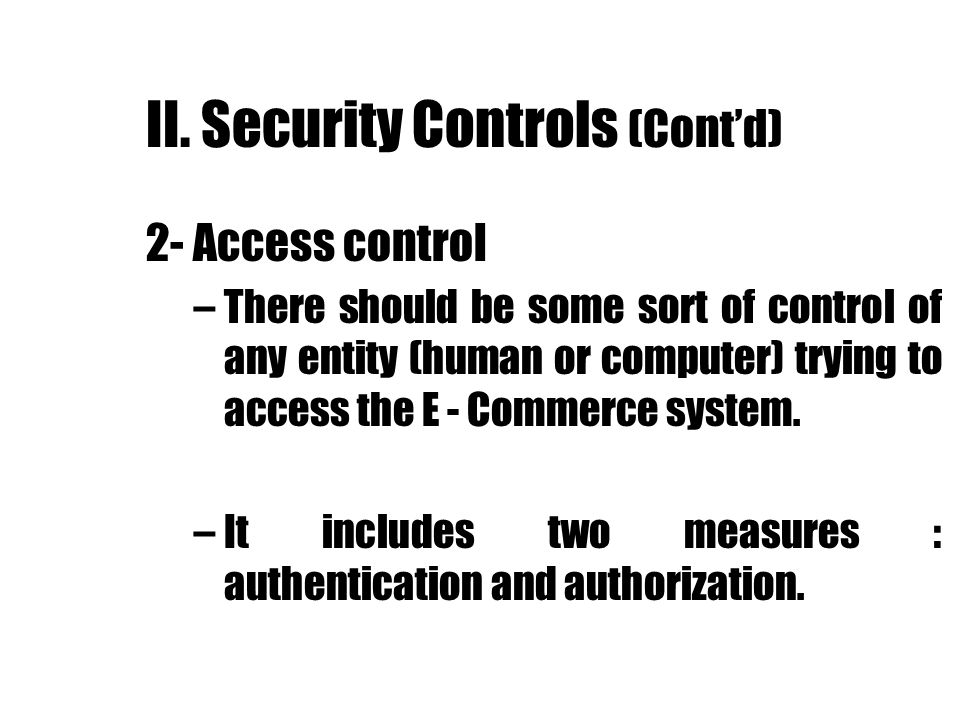 II. Security Controls (Contd) 2- Access control –There should be some sort of control of any entity (human or computer) trying to access the E - Comme