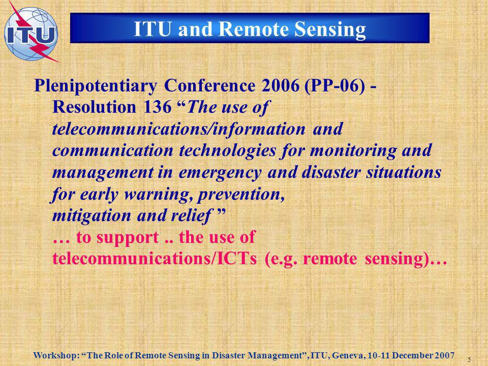Workshop: The Role of Remote Sensing in Disaster Management, ITU, Geneva, 10-11 December 2007 6 Development Sector and Remote Sensing (1) World Telecommunication Development Conference 2006 (WTDC-06) - Resolution 34 The role of telecommunications /information and communication technology in early warning and mitigation of disasters and humanitarian assistance Related Study Question ITU-D 22/2 Utilization of ICT for disaster management, resources, and active and passive space-based sensing systems as they apply to disaster and emergency relief situations