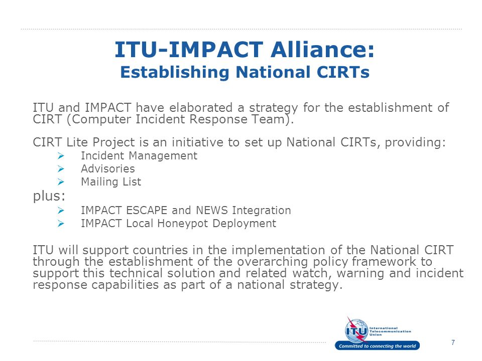 7 ITU and IMPACT have elaborated a strategy for the establishment of CIRT (Computer Incident Response Team). CIRT Lite Project is an initiative to set