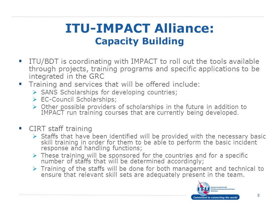 8 ITU/BDT is coordinating with IMPACT to roll out the tools available through projects, training programs and specific applications to be integrated in the GRC Training and services that will be offered include: SANS Scholarships for developing countries; EC-Council Scholarships; Other possible providers of scholarships in the future in addition to IMPACT run training courses that are currently being developed.