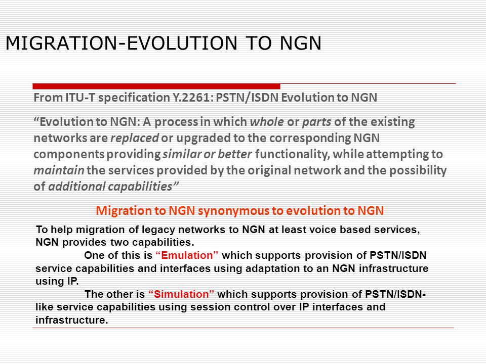 MIGRATION-EVOLUTION TO NGN From ITU-T specification Y.2261: PSTN/ISDN Evolution to NGN Evolution to NGN: A process in which whole or parts of the exis