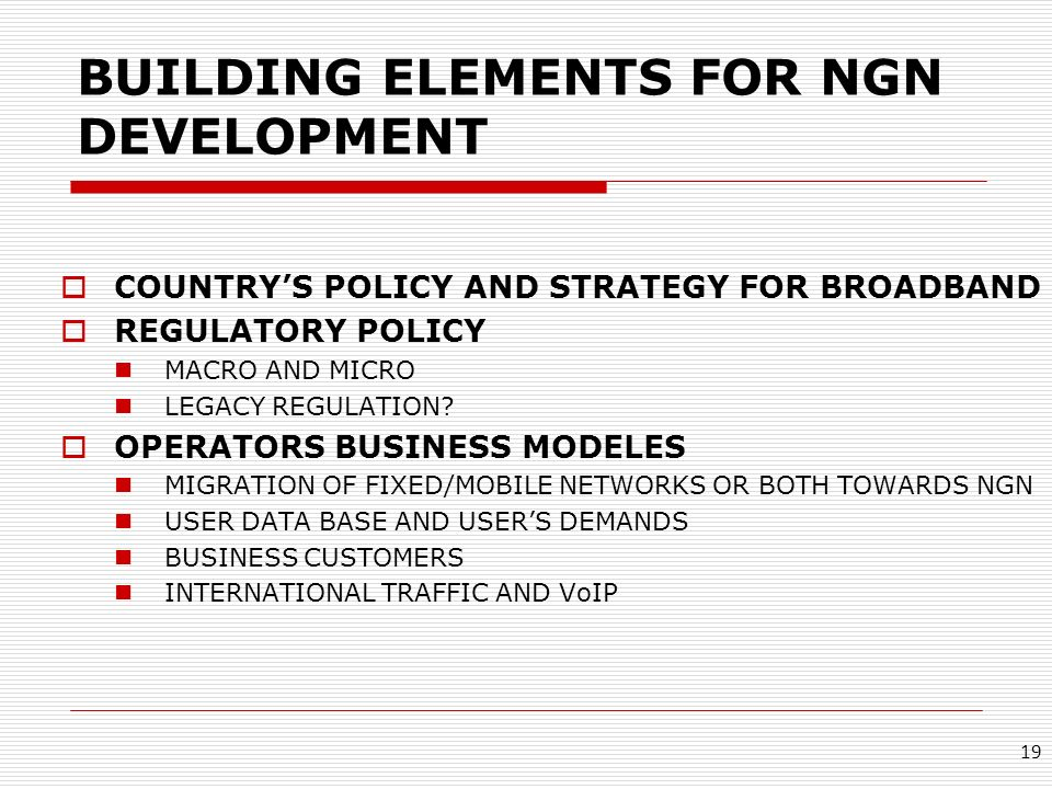 BUILDING ELEMENTS FOR NGN DEVELOPMENT COUNTRYS POLICY AND STRATEGY FOR BROADBAND REGULATORY POLICY MACRO AND MICRO LEGACY REGULATION? OPERATORS BUSINE