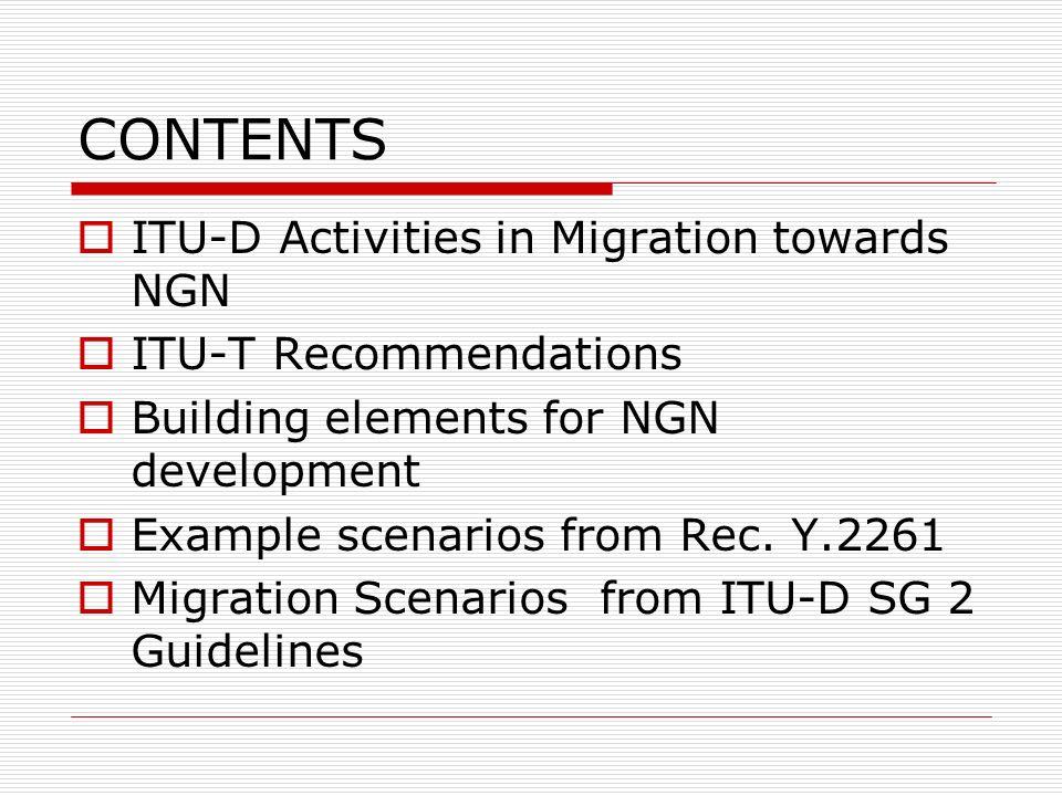 CONTENTS ITU-D Activities in Migration towards NGN ITU-T Recommendations Building elements for NGN development Example scenarios from Rec. Y.2261 Migr