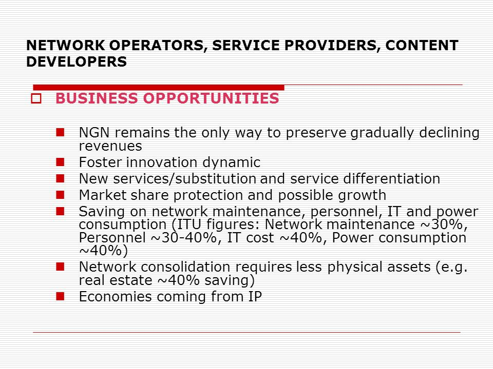 NETWORK OPERATORS, SERVICE PROVIDERS, CONTENT DEVELOPERS BUSINESS OPPORTUNITIES NGN remains the only way to preserve gradually declining revenues Fost