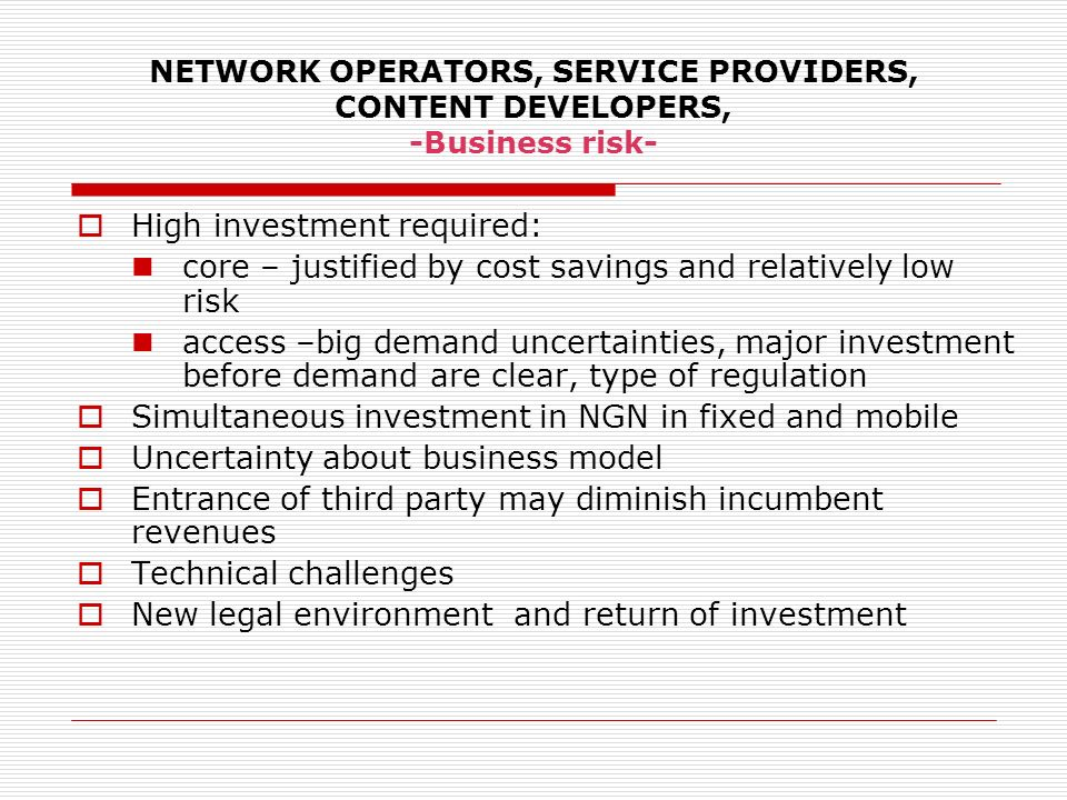 NETWORK OPERATORS, SERVICE PROVIDERS, CONTENT DEVELOPERS, -Business risk- High investment required: core – justified by cost savings and relatively lo